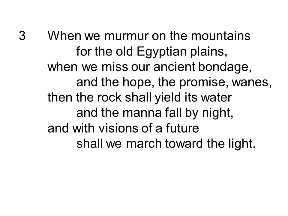 3When we murmur on the mountains for the old Egyptian plains, when we miss our ancient bondage, and the hope, the promise, wanes, then the rock shall yield its water and the manna fall by night, and with visions of a future shall we march toward the light.