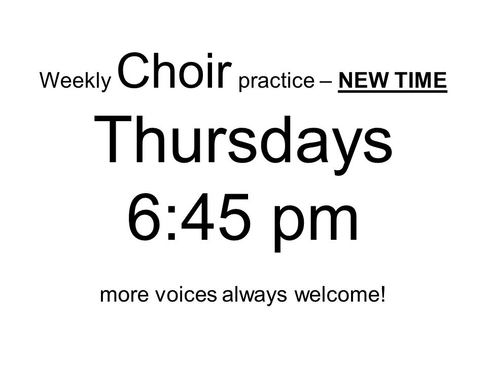 Weekly Choir practice – NEW TIME Thursdays 6:45 pm more voices always welcome!