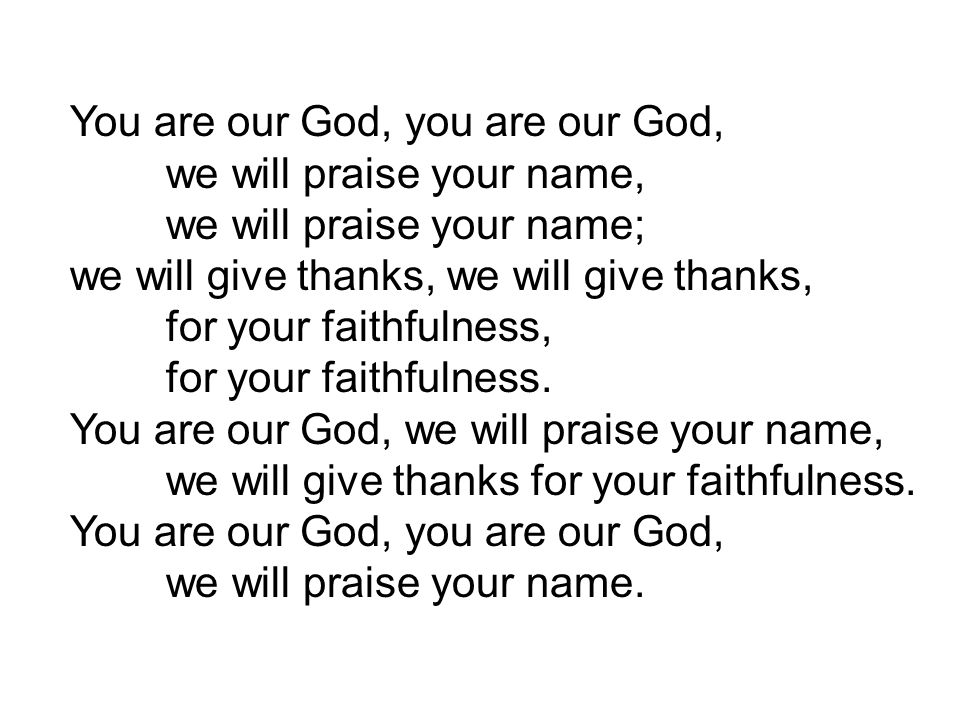 You are our God, you are our God, we will praise your name, we will praise your name; we will give thanks, for your faithfulness, for your faithfulness.