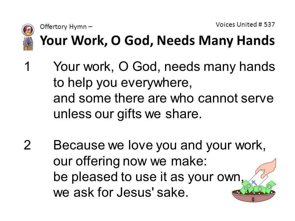 1Your work, O God, needs many hands to help you everywhere, and some there are who cannot serve unless our gifts we share.