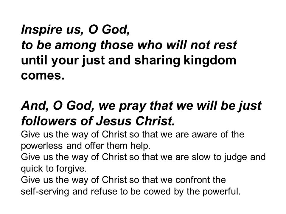 Inspire us, O God, to be among those who will not rest until your just and sharing kingdom comes.