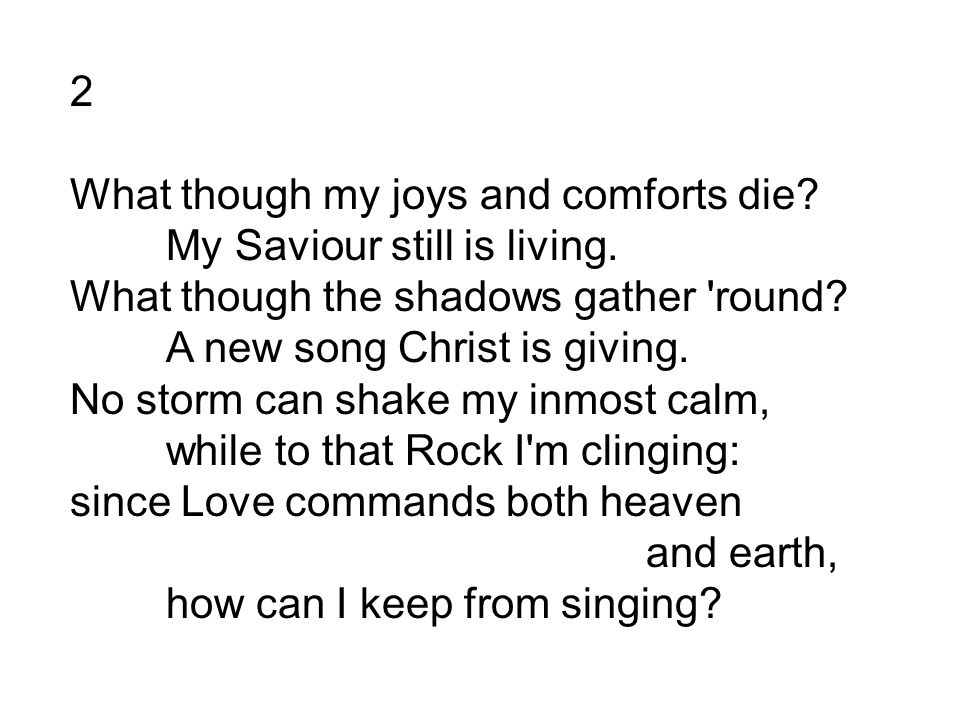 2 What though my joys and comforts die. My Saviour still is living.