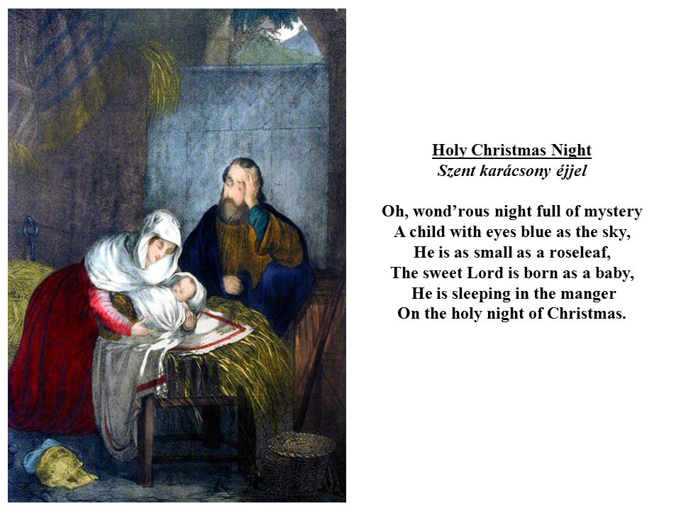 Holy Christmas Night Szent karácsony éjjel Oh, wond'rous night full of mystery A child with eyes blue as the sky, He is as small as a roseleaf, The sweet Lord is born as a baby, He is sleeping in the manger On the holy night of Christmas.