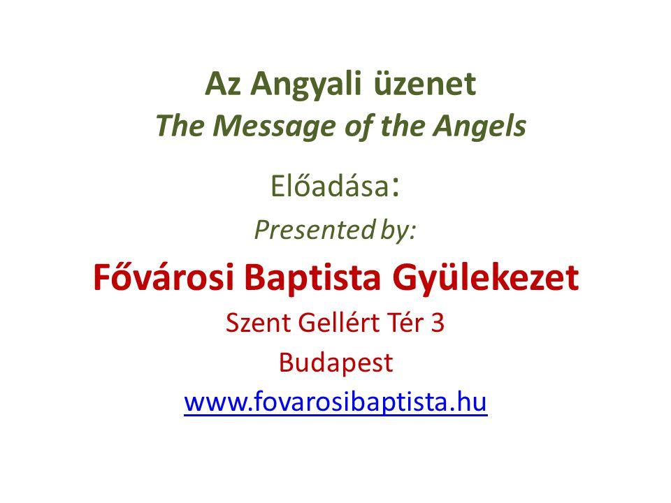 Az Angyali üzenet The Message of the Angels Előadása : Presented by: Fővárosi Baptista Gyülekezet Szent Gellért Tér 3 Budapest www.fovarosibaptista.hu