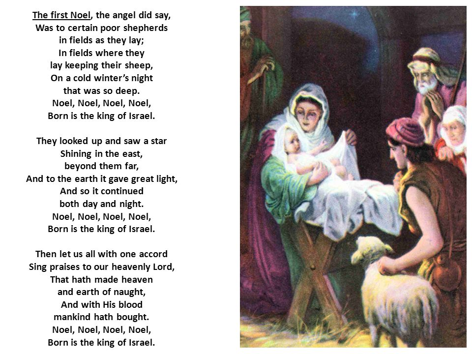 The first Noel, the angel did say, Was to certain poor shepherds in fields as they lay; In fields where they lay keeping their sheep, On a cold winter's night that was so deep.