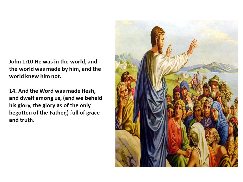 John 1:10 He was in the world, and the world was made by him, and the world knew him not.
