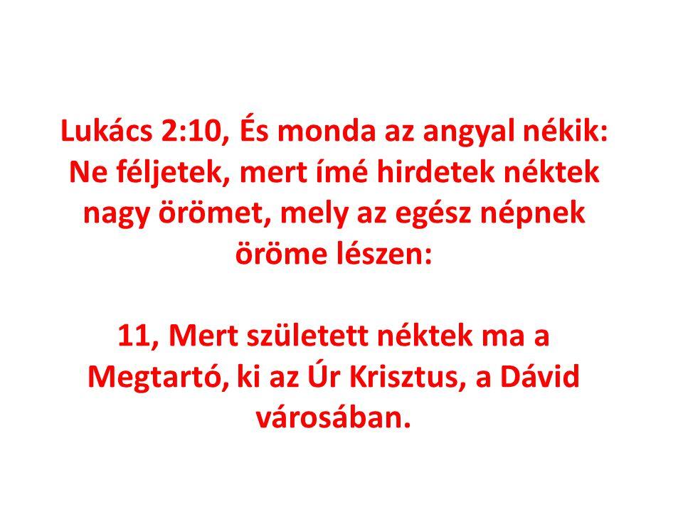 Lukács 2:10, És monda az angyal nékik: Ne féljetek, mert ímé hirdetek néktek nagy örömet, mely az egész népnek öröme lészen: 11, Mert született néktek ma a Megtartó, ki az Úr Krisztus, a Dávid városában.