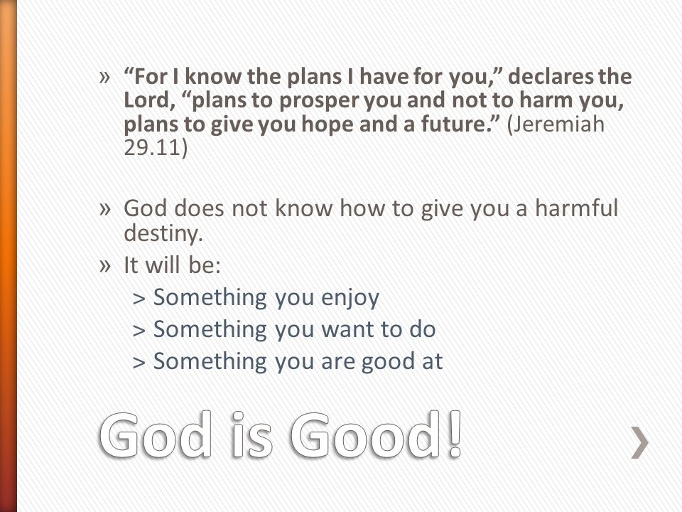 » For I know the plans I have for you, declares the Lord, plans to prosper you and not to harm you, plans to give you hope and a future. (Jeremiah 29.11) » God does not know how to give you a harmful destiny.