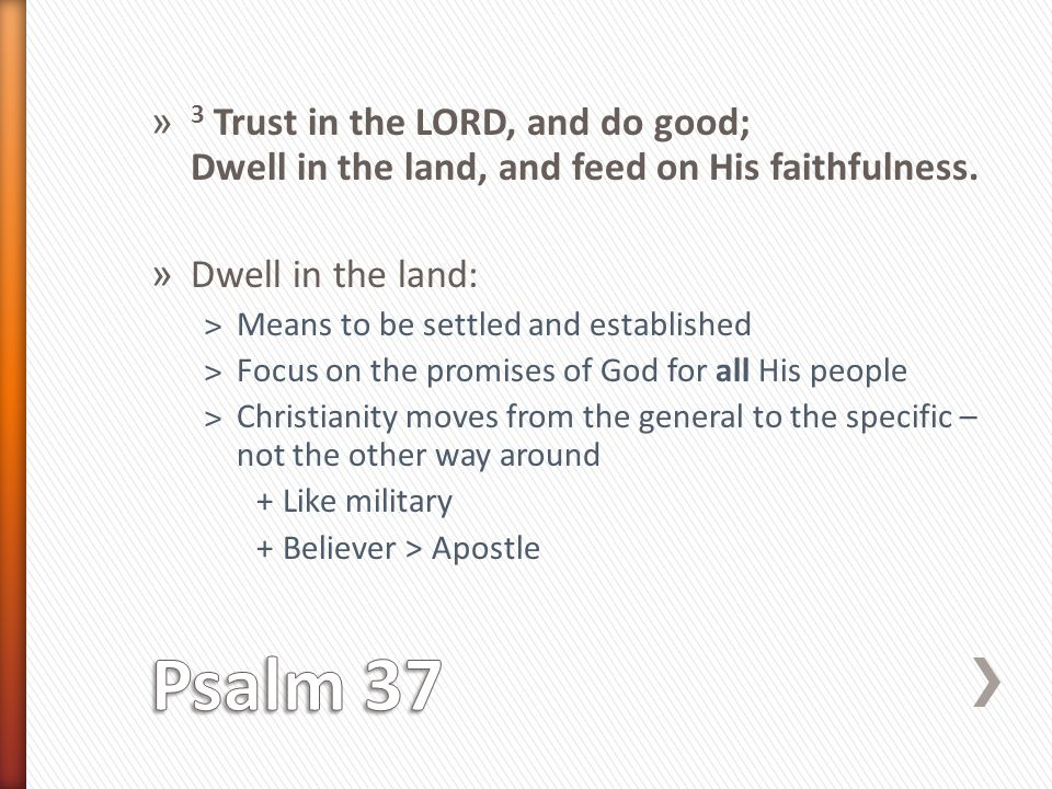 » 3 Trust in the LORD, and do good; Dwell in the land, and feed on His faithfulness.