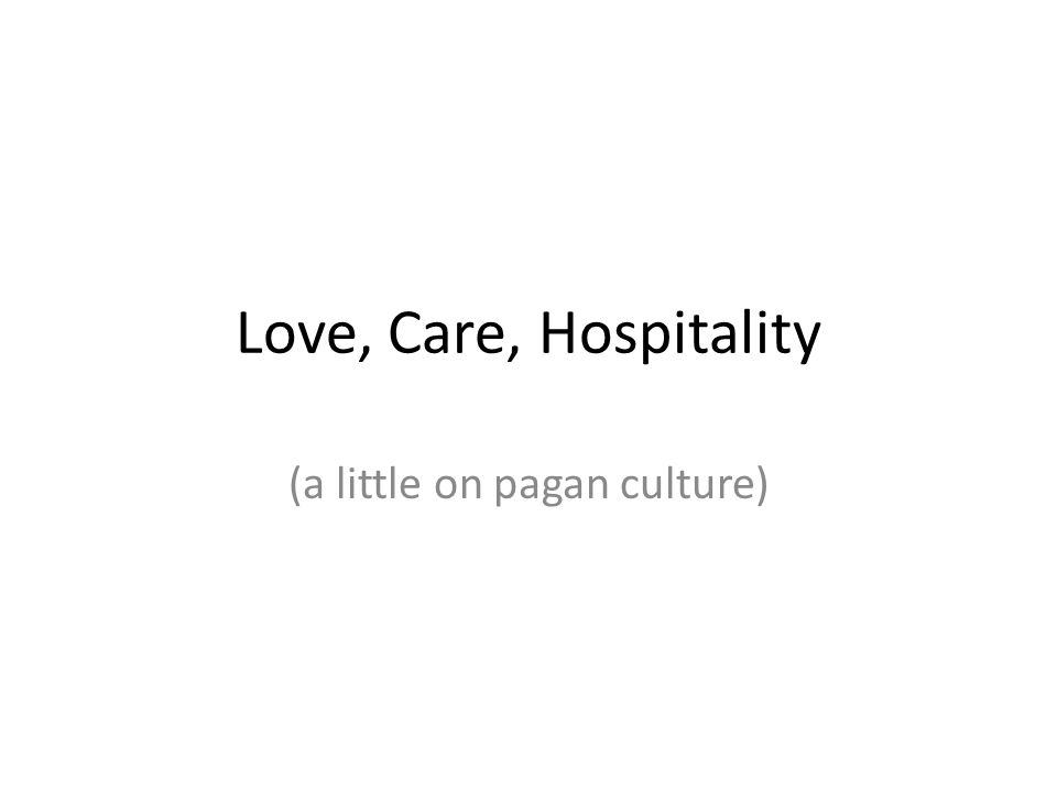Love, Care, Hospitality (a little on pagan culture)