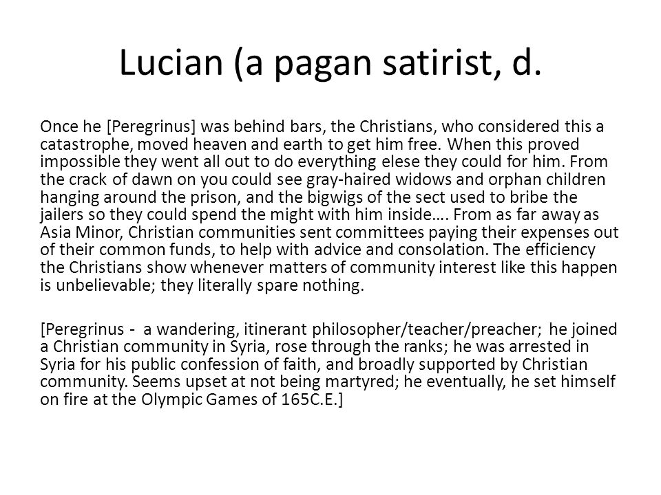 Lucian (a pagan satirist, d. Once he [Peregrinus] was behind bars, the Christians, who considered this a catastrophe, moved heaven and earth to get hi