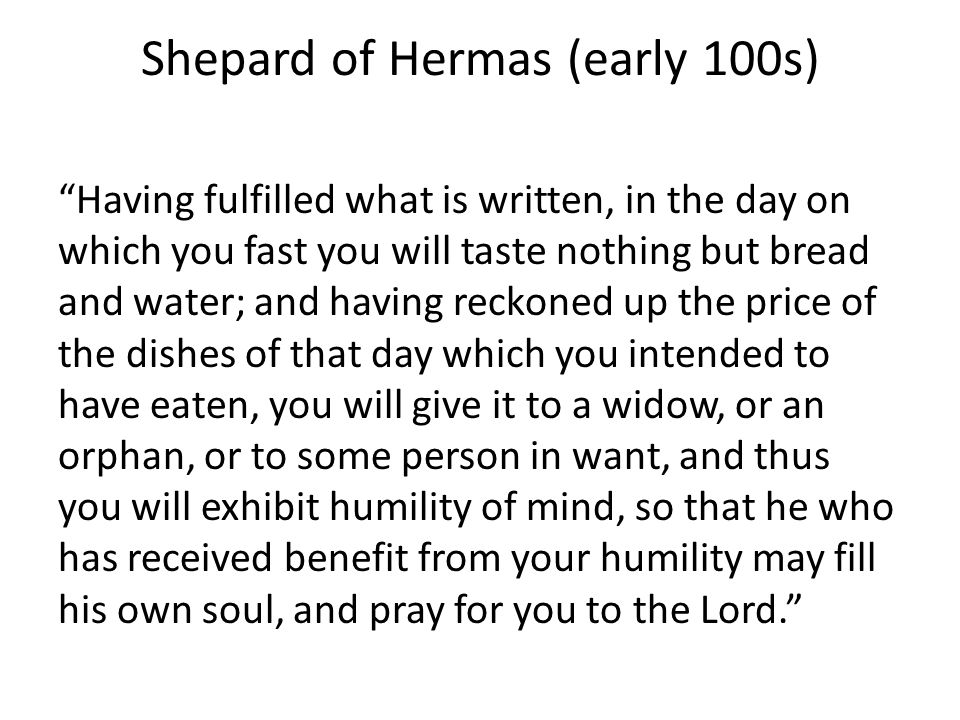 Shepard of Hermas (early 100s) Having fulfilled what is written, in the day on which you fast you will taste nothing but bread and water; and having reckoned up the price of the dishes of that day which you intended to have eaten, you will give it to a widow, or an orphan, or to some person in want, and thus you will exhibit humility of mind, so that he who has received benefit from your humility may fill his own soul, and pray for you to the Lord.