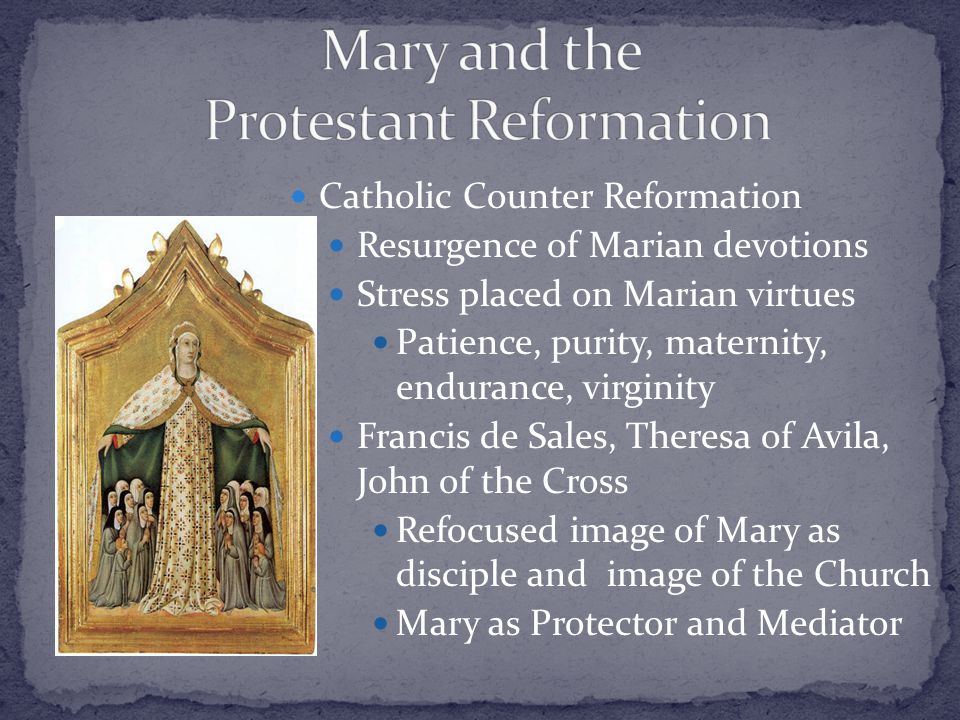 Catholic Counter Reformation Catholic Counter Reformation Resurgence of Marian devotions Resurgence of Marian devotions Stress placed on Marian virtues Stress placed on Marian virtues Patience, purity, maternity, endurance, virginity Patience, purity, maternity, endurance, virginity Francis de Sales, Theresa of Avila, John of the Cross Francis de Sales, Theresa of Avila, John of the Cross Refocused image of Mary as disciple and image of the Church Refocused image of Mary as disciple and image of the Church Mary as Protector and Mediator Mary as Protector and Mediator