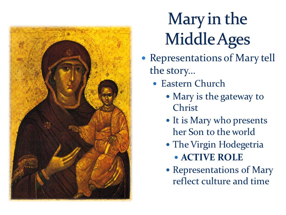 Representations of Mary tell the story… Representations of Mary tell the story… Eastern Church Eastern Church Mary is the gateway to Christ Mary is the gateway to Christ It is Mary who presents her Son to the world It is Mary who presents her Son to the world The Virgin Hodegetria The Virgin Hodegetria ACTIVE ROLE ACTIVE ROLE Representations of Mary reflect culture and time Representations of Mary reflect culture and time