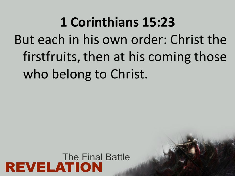 1 Corinthians 15:23 But each in his own order: Christ the firstfruits, then at his coming those who belong to Christ.