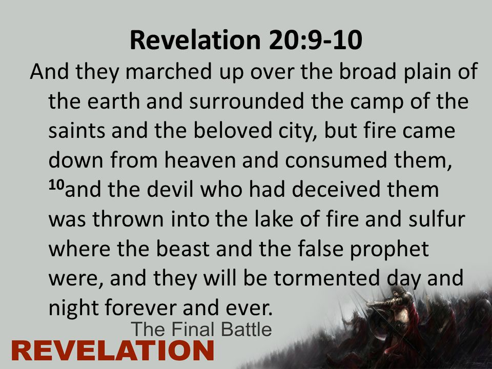 Revelation 20:9-10 And they marched up over the broad plain of the earth and surrounded the camp of the saints and the beloved city, but fire came down from heaven and consumed them, 10 and the devil who had deceived them was thrown into the lake of fire and sulfur where the beast and the false prophet were, and they will be tormented day and night forever and ever.