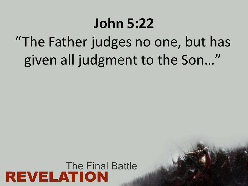 John 5:22 The Father judges no one, but has given all judgment to the Son…