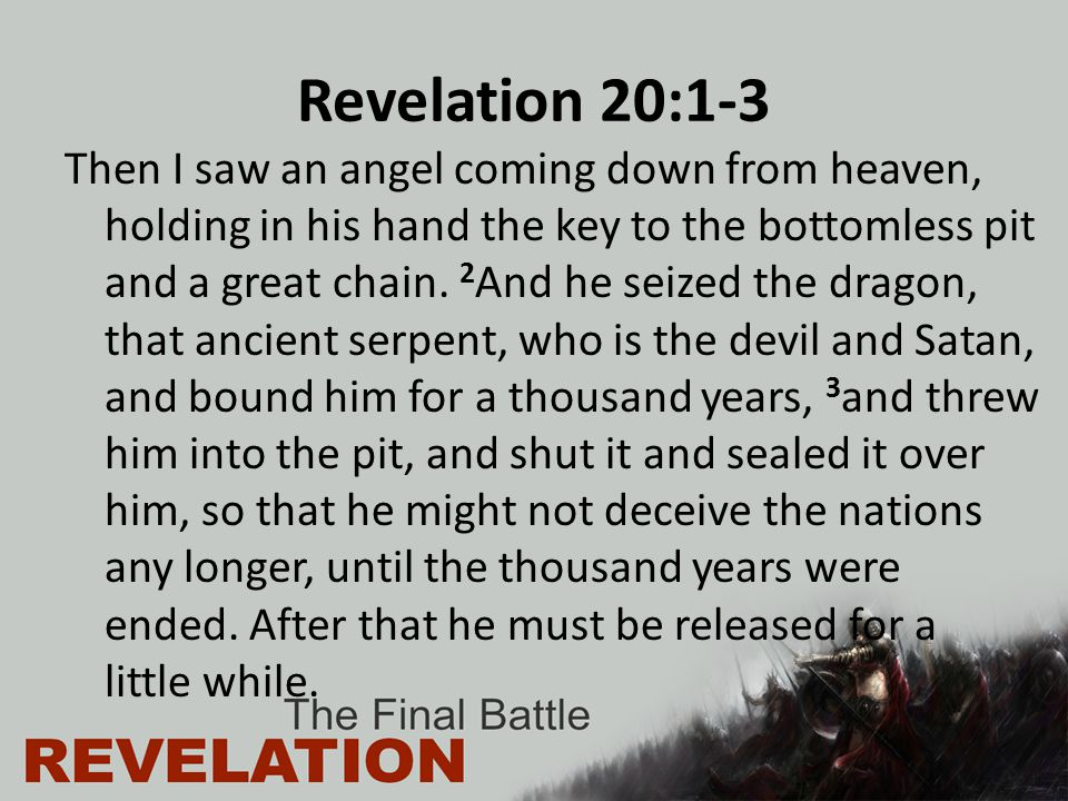 Revelation 20:1-3 Then I saw an angel coming down from heaven, holding in his hand the key to the bottomless pit and a great chain.