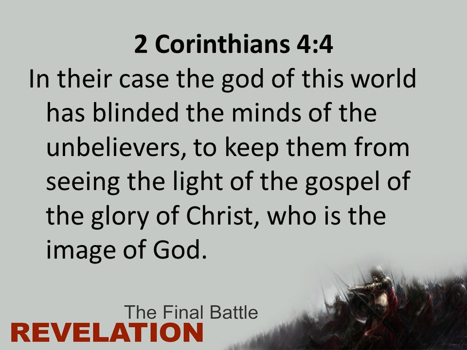 2 Corinthians 4:4 In their case the god of this world has blinded the minds of the unbelievers, to keep them from seeing the light of the gospel of the glory of Christ, who is the image of God.