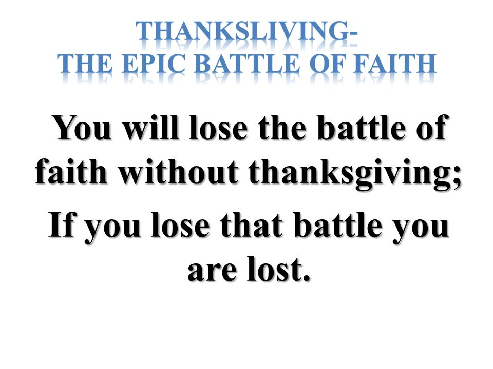 You will lose the battle of faith without thanksgiving; If you lose that battle you are lost.