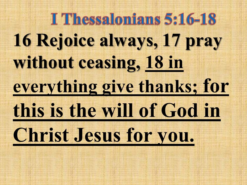 16 Rejoice always, 17 pray without ceasing, 16 Rejoice always, 17 pray without ceasing, 18 in everything give thanks; for this is the will of God in Christ Jesus for you.