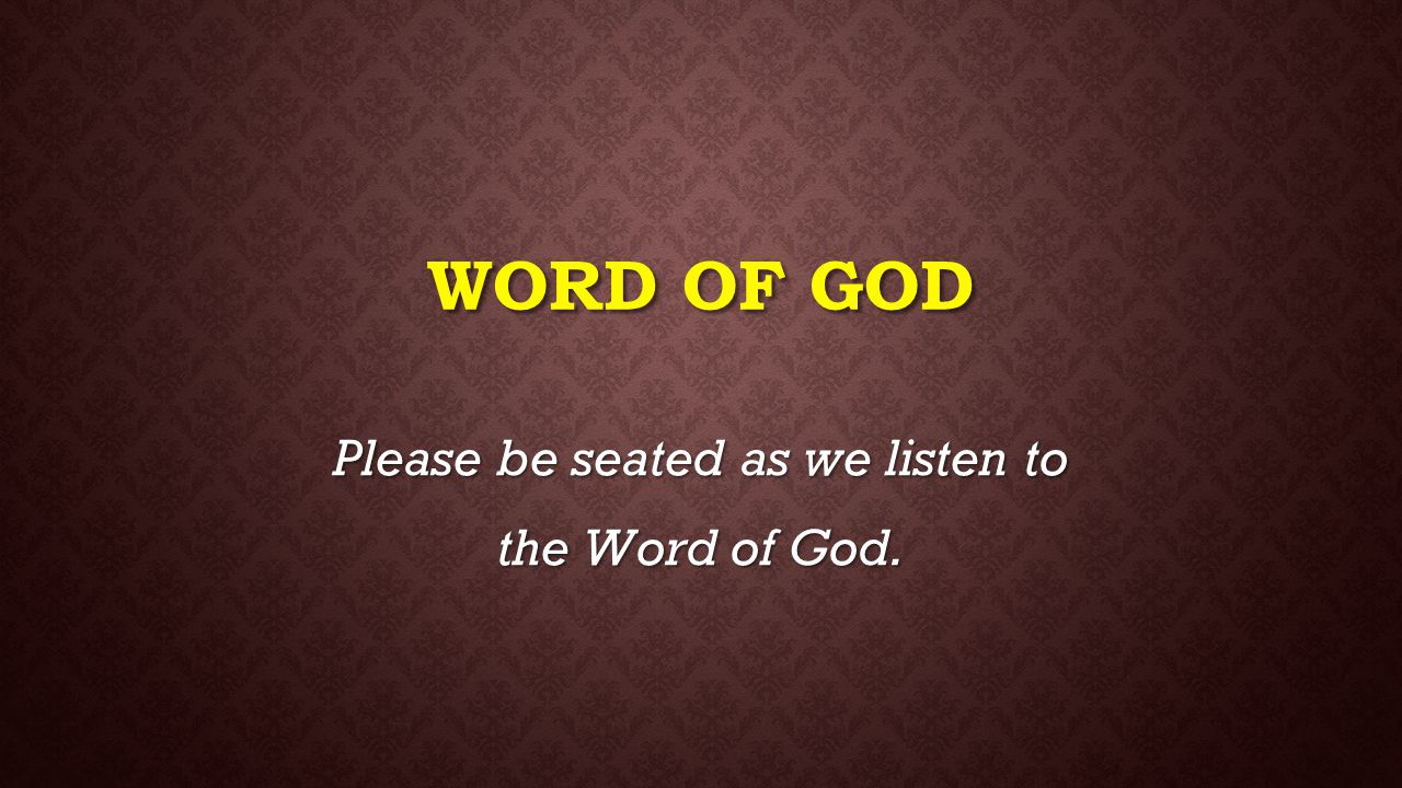 WORD OF GOD Please be seated as we listen to the Word of God.