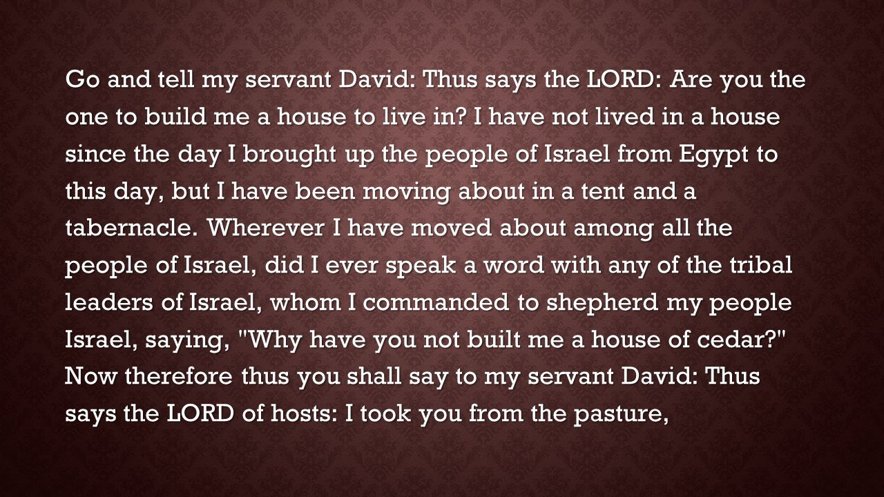 Go and tell my servant David: Thus says the LORD: Are you the one to build me a house to live in? I have not lived in a house since the day I brought