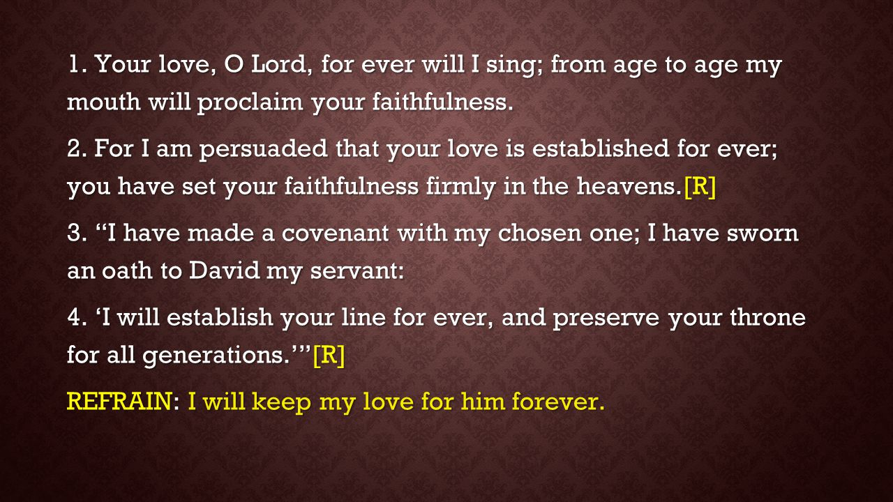 1. Your love, O Lord, for ever will I sing; from age to age my mouth will proclaim your faithfulness. 2. For I am persuaded that your love is establis