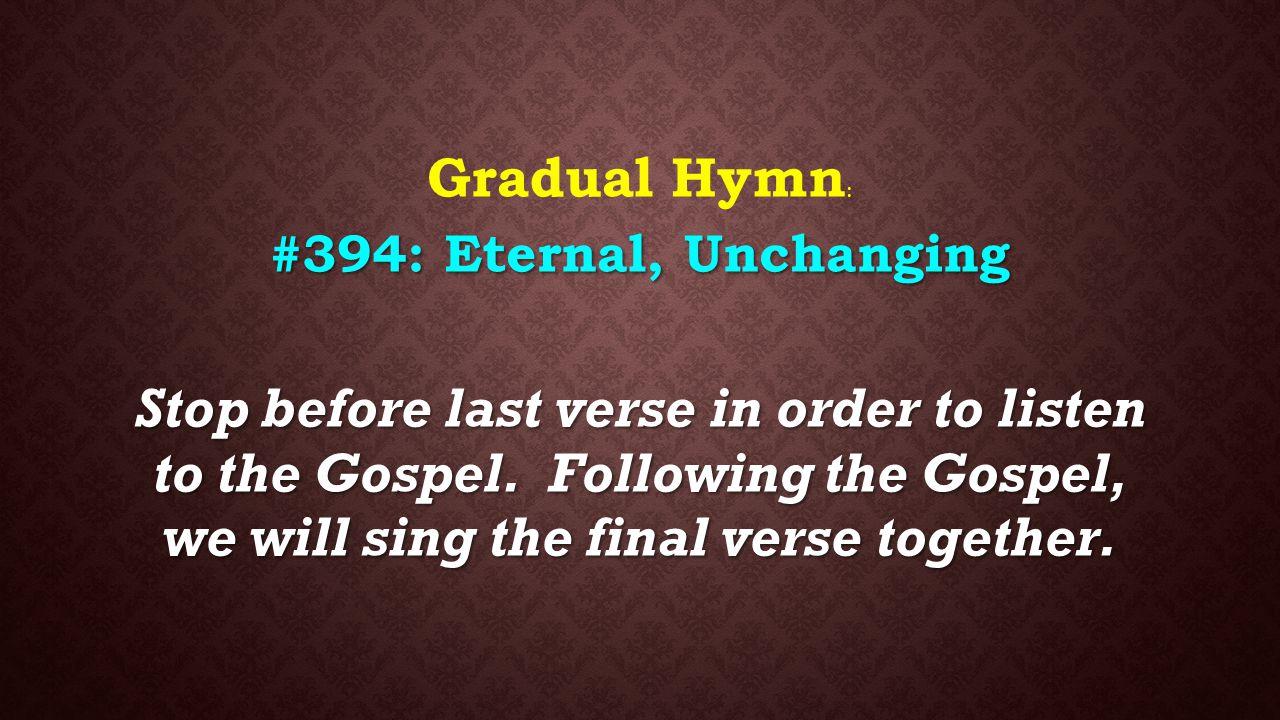 : Gradual Hymn : #394: Eternal, Unchanging Stop before last verse in order to listen to the Gospel. Following the Gospel, we will sing the final verse