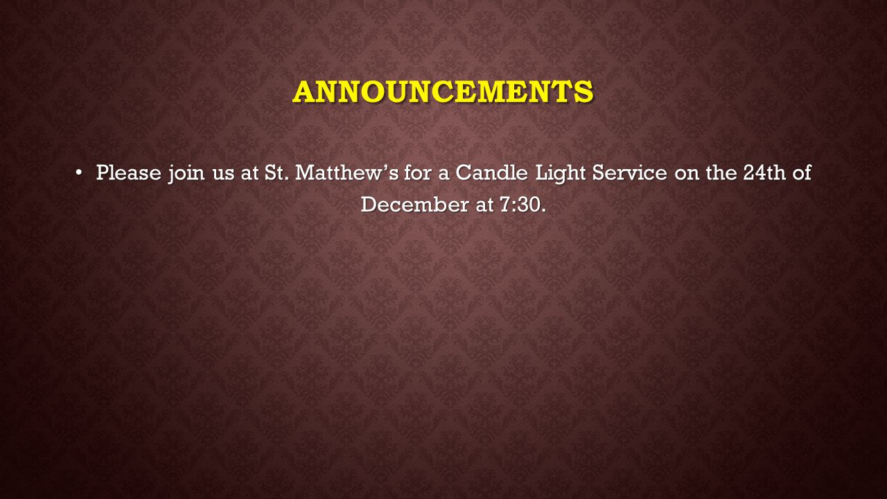 ANNOUNCEMENTS Please join us at St. Matthew's for a Candle Light Service on the 24th of December at 7:30. Please join us at St. Matthew's for a Candle
