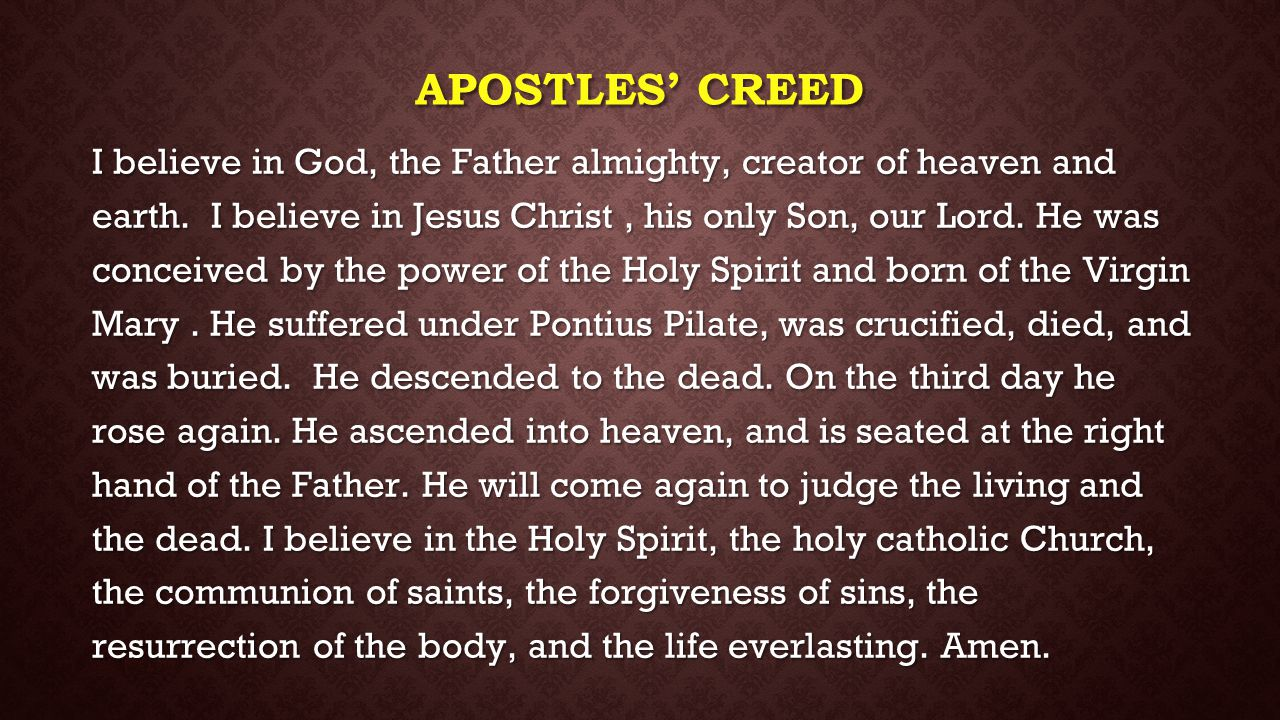 APOSTLES' CREED I believe in God, the Father almighty, creator of heaven and earth. I believe in Jesus Christ, his only Son, our Lord. He was conceive