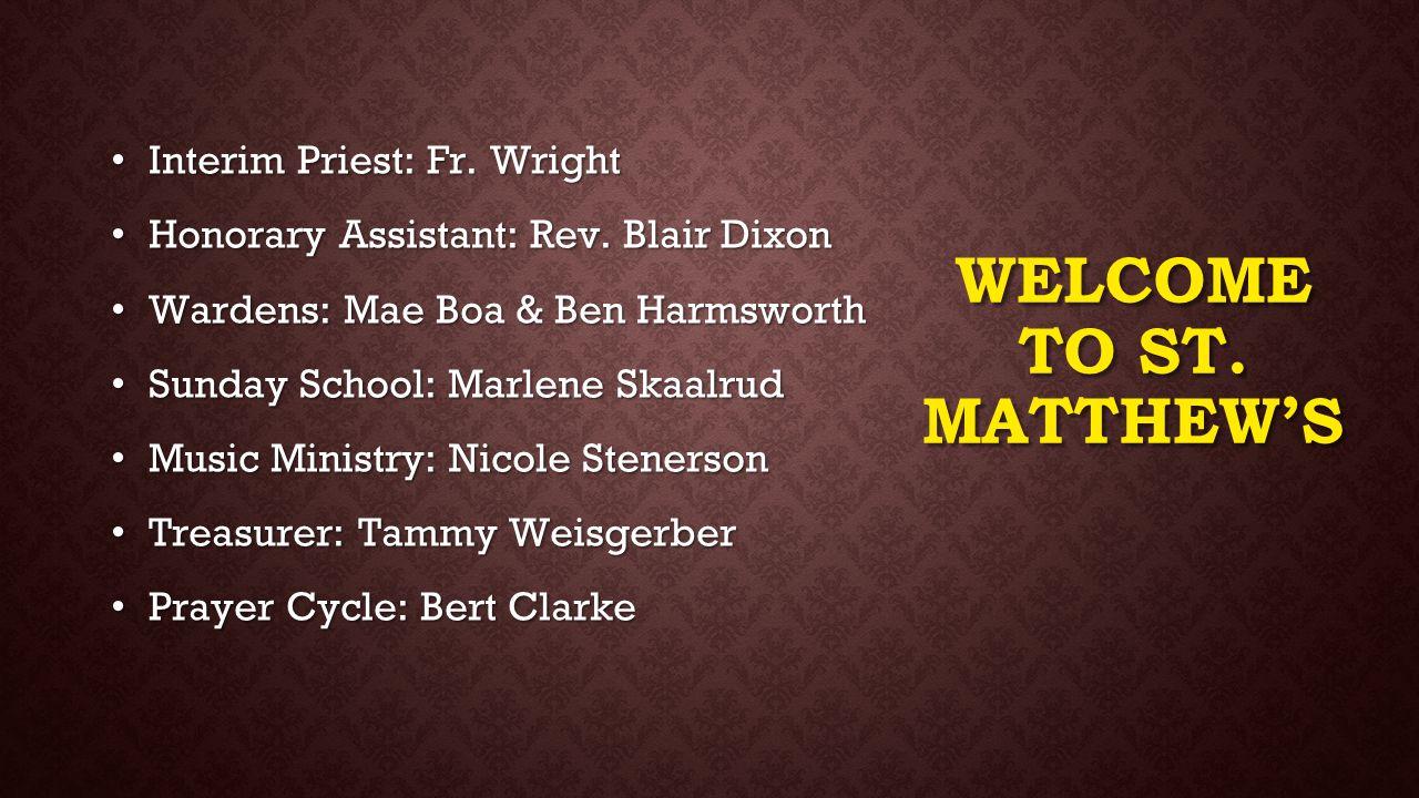 WELCOME TO ST. MATTHEW'S Interim Priest: Fr. Wright Interim Priest: Fr. Wright Honorary Assistant: Rev. Blair Dixon Honorary Assistant: Rev. Blair Dix