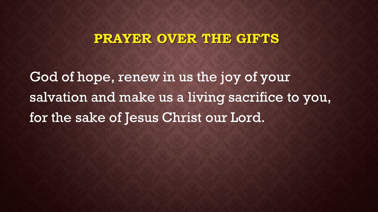 PRAYER OVER THE GIFTS God of hope, renew in us the joy of your salvation and make us a living sacrifice to you, for the sake of Jesus Christ our Lord.