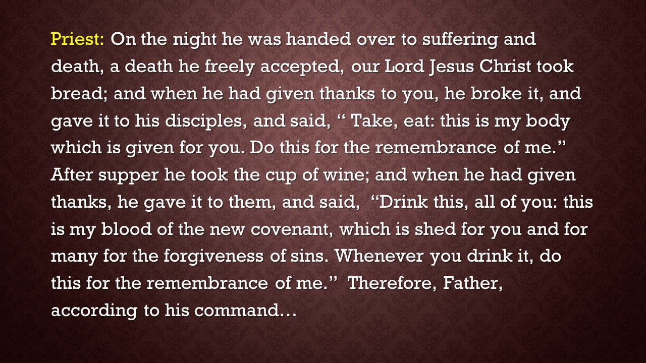 Priest: On the night he was handed over to suffering and death, a death he freely accepted, our Lord Jesus Christ took bread; and when he had given th