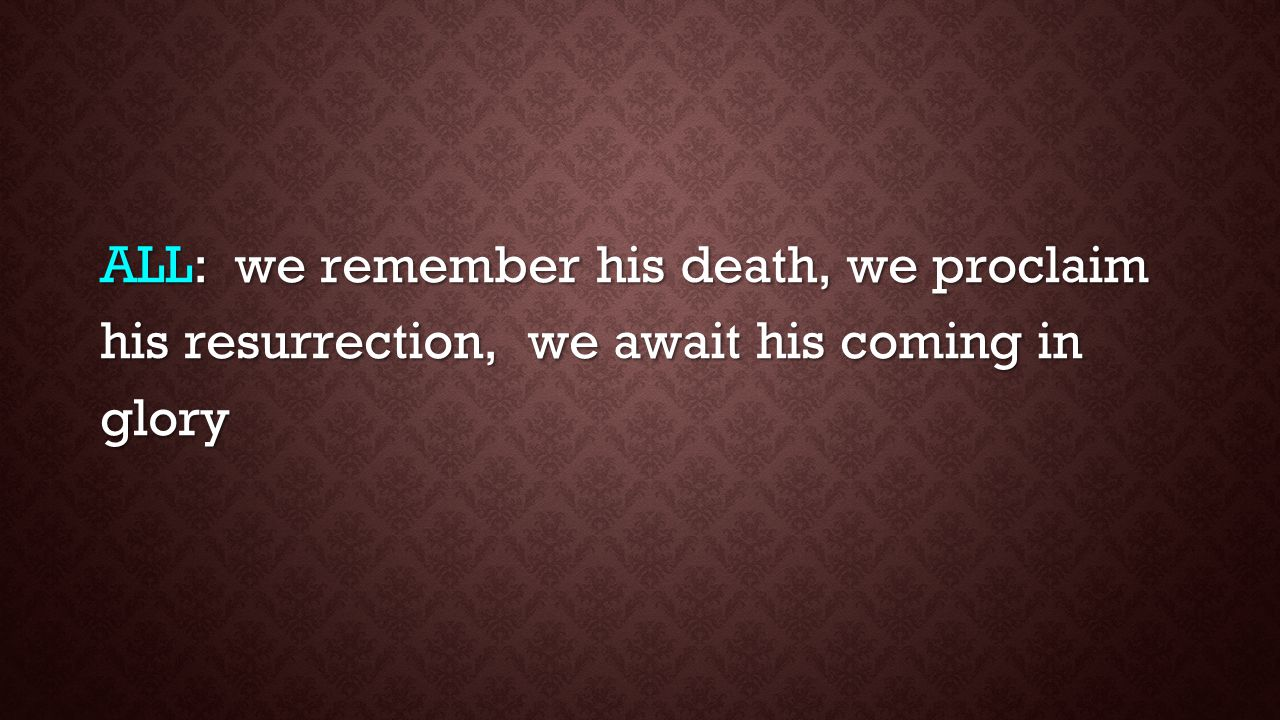 ALL: we remember his death, we proclaim his resurrection, we await his coming in glory