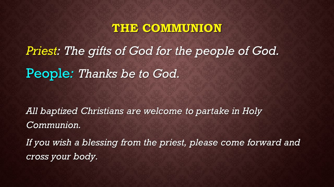 THE COMMUNION Priest: The gifts of God for the people of God. People: Thanks be to God. All baptized Christians are welcome to partake in Holy Communi