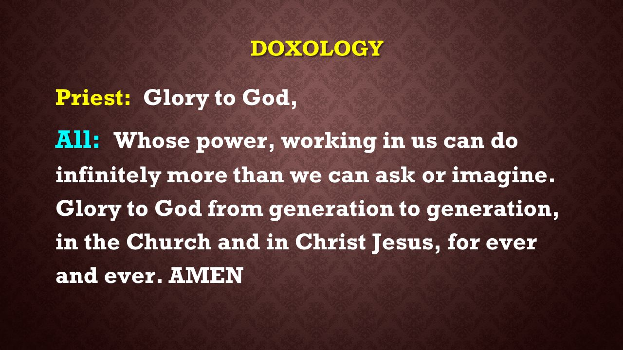 DOXOLOGY Priest: Glory to God, All: All: Whose power, working in us can do infinitely more than we can ask or imagine. Glory to God from generation to