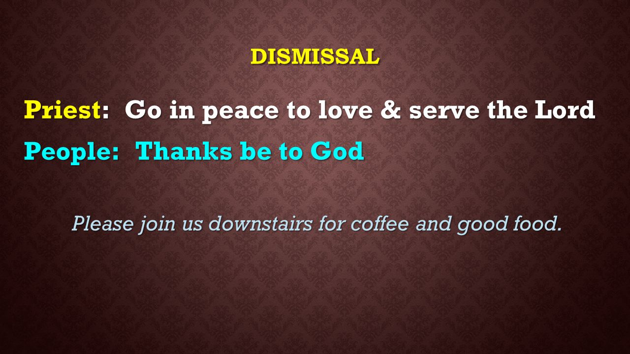 DISMISSAL Priest: Go in peace to love & serve the Lord People : Thanks be to God Please join us downstairs for coffee and good food.