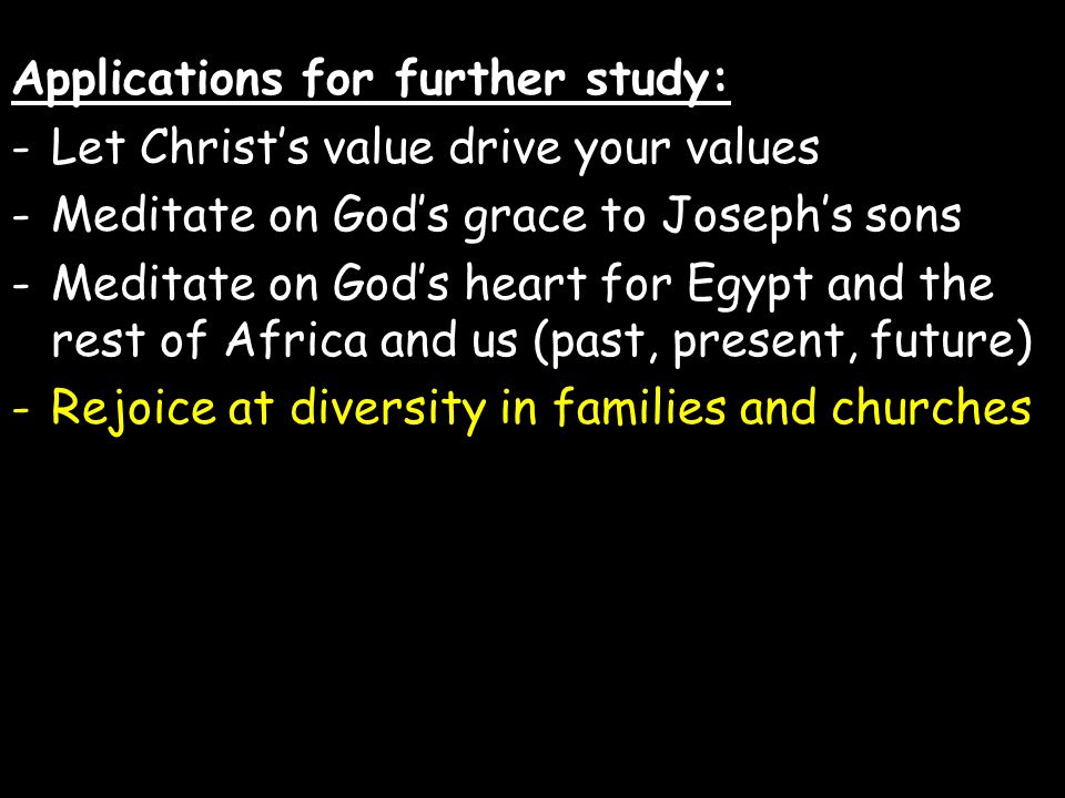 Applications for further study: -Let Christ's value drive your values -Meditate on God's grace to Joseph's sons -Meditate on God's heart for Egypt and the rest of Africa and us (past, present, future) -Rejoice at diversity in families and churches
