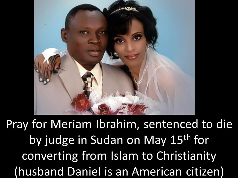 Pray for Meriam Ibrahim, sentenced to die by judge in Sudan on May 15 th for converting from Islam to Christianity (husband Daniel is an American citizen)