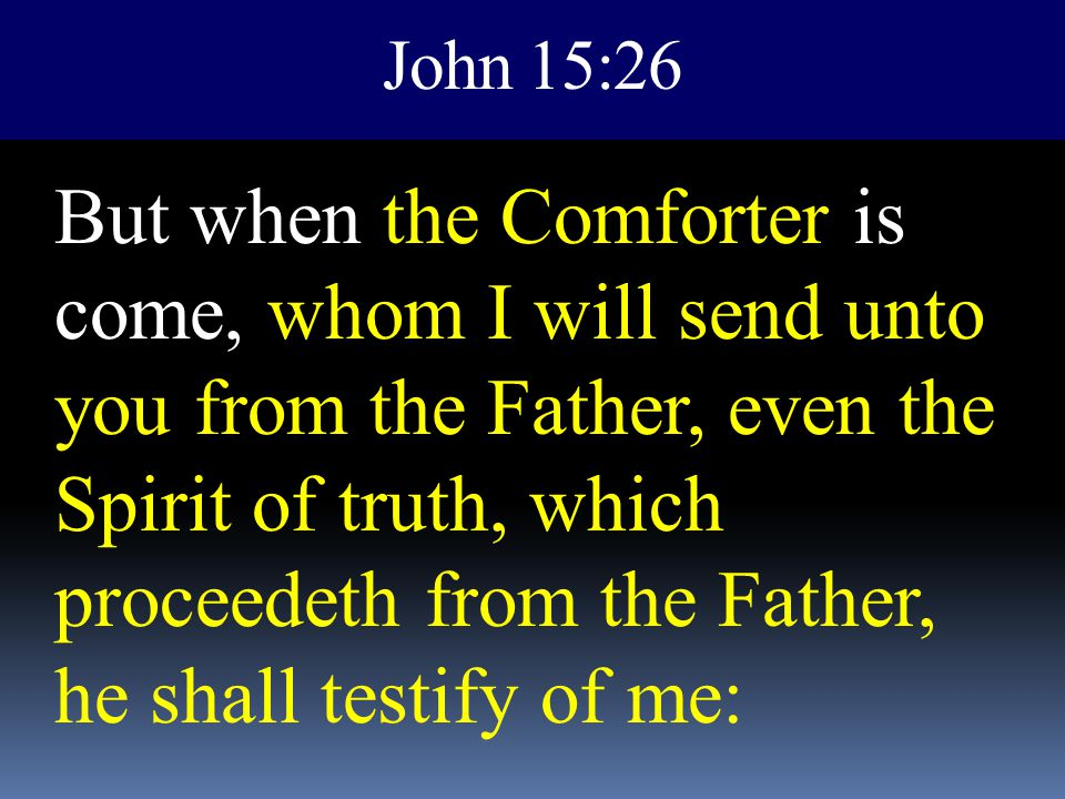 John 15:26 But when the Comforter is come, whom I will send unto you from the Father, even the Spirit of truth, which proceedeth from the Father, he s