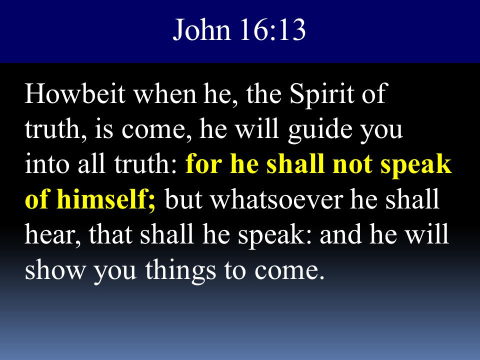 John 16:13 Howbeit when he, the Spirit of truth, is come, he will guide you into all truth: for he shall not speak of himself; but whatsoever he shall