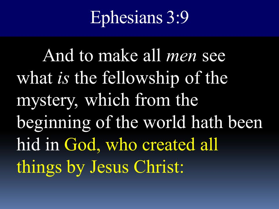 Ephesians 3:9 And to make all men see what is the fellowship of the mystery, which from the beginning of the world hath been hid in God, who created a