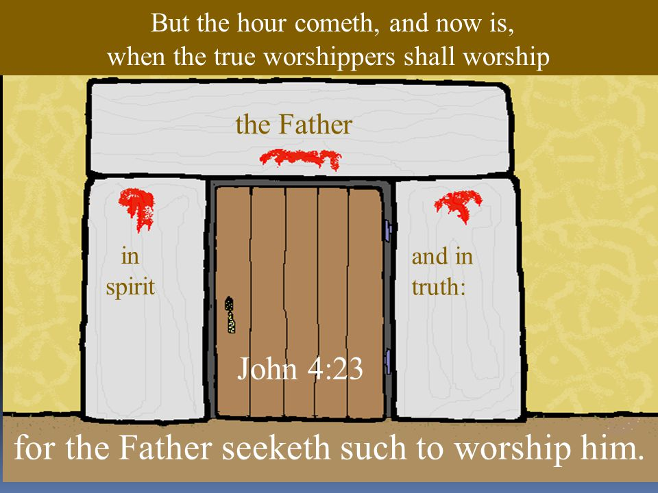 the Father and in truth: in spirit But the hour cometh, and now is, when the true worshippers shall worship for the Father seeketh such to worship him