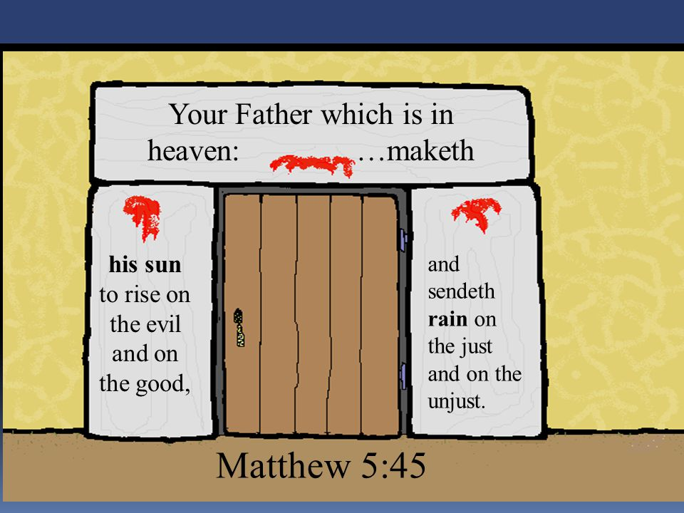 Your Father which is in heaven: …maketh and sendeth rain on the just and on the unjust. his sun to rise on the evil and on the good, Matthew 5:45