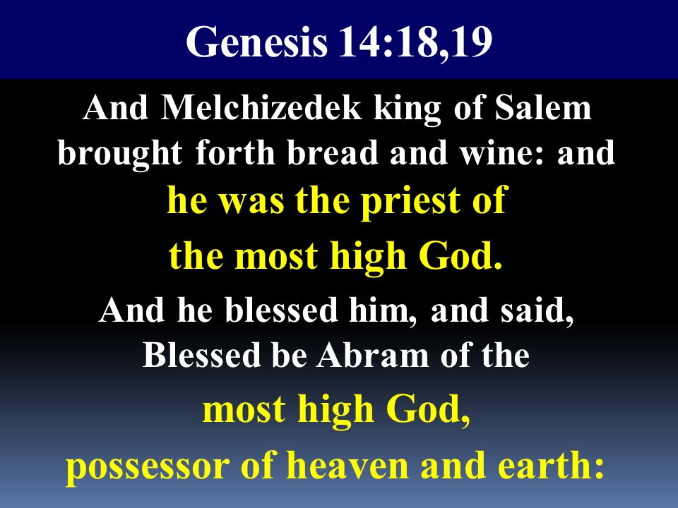 Genesis 14:18,19 And Melchizedek king of Salem brought forth bread and wine: and he was the priest of the most high God. And he blessed him, and said,