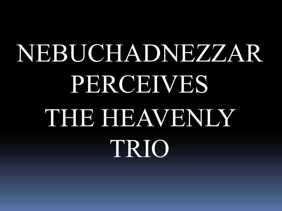 NEBUCHADNEZZAR PERCEIVES THE HEAVENLY TRIO