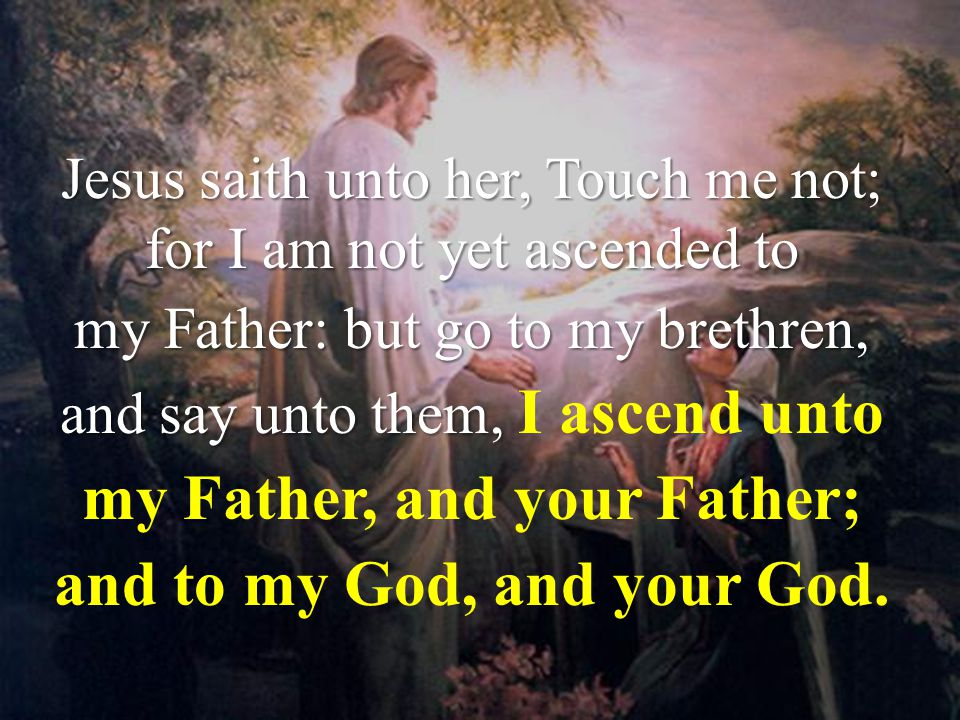 John 20:17 Jesus saith unto her, Touch me not; for I am not yet ascended to my Father: but go to my brethren, and say unto them, and say unto them, I