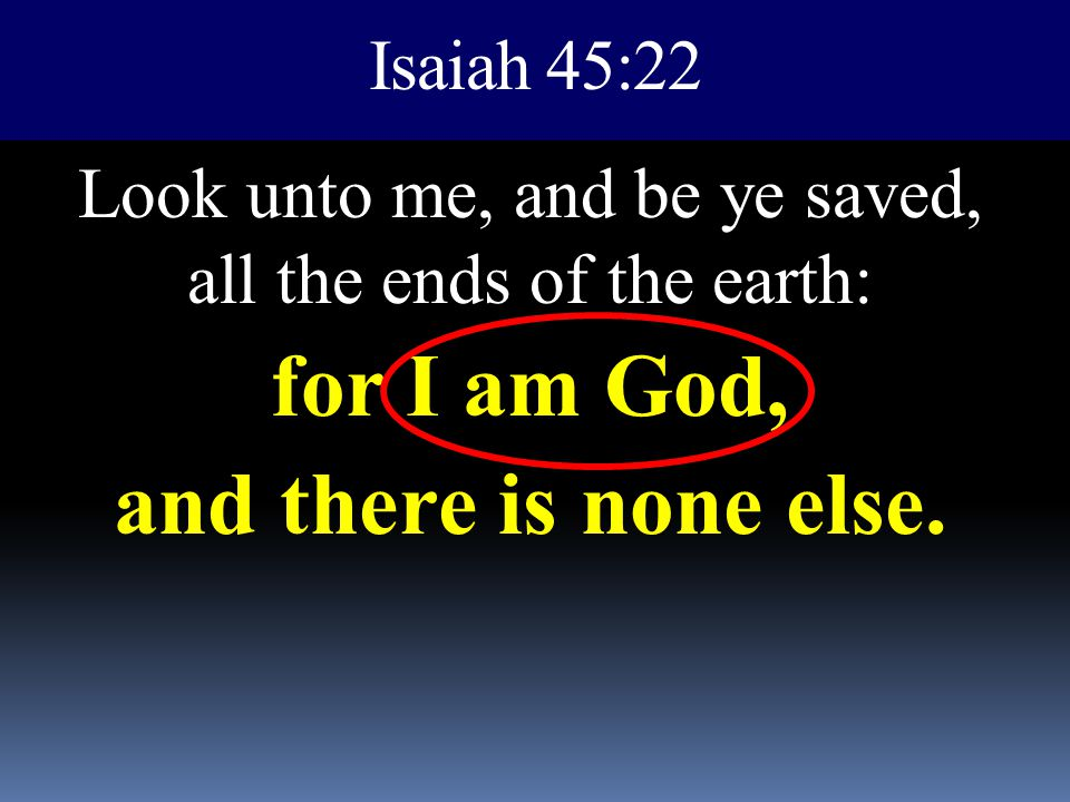 Isaiah 45:22 Look unto me, and be ye saved, all the ends of the earth: for I am God, and there is none else.