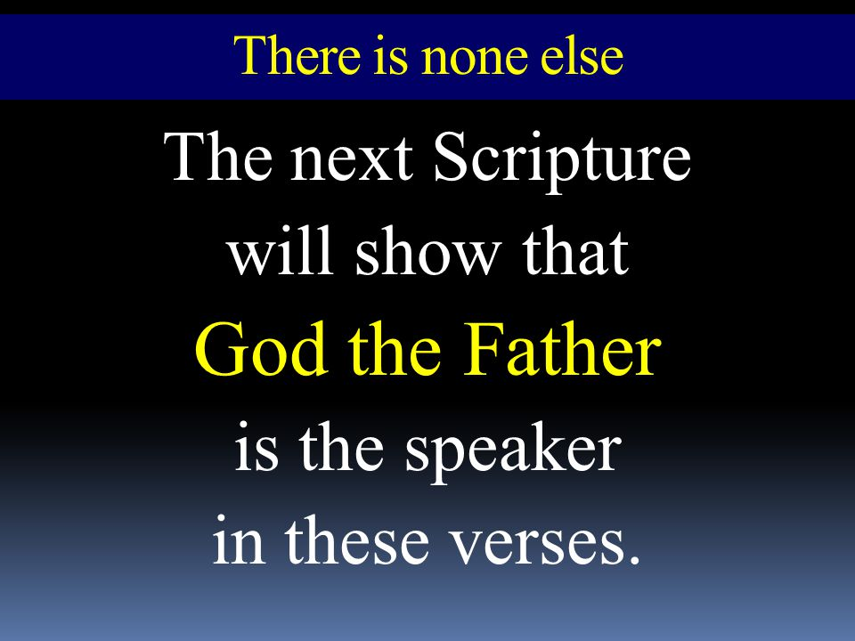 There is none else The next Scripture will show that God the Father is the speaker in these verses.